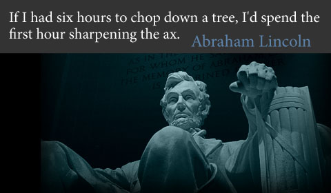 If I had six hours to chop down a tree, I'd spend the first hour sharpening the ax Abraham Lincoln